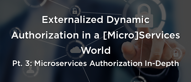 Externalized Dynamic Authorization in a [Micro]Services World Pt. 3